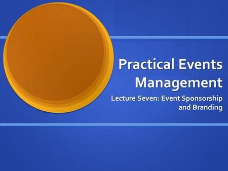Practical Events Management Lecture Seven: Event Sponsorship and Branding.