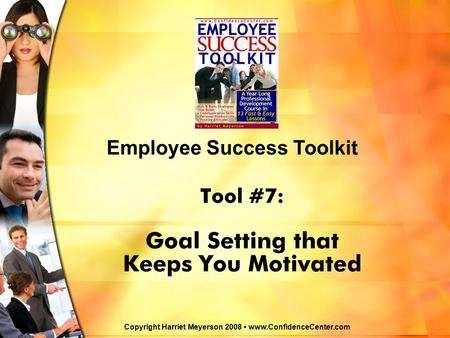 Tool #7: Goal Setting that Keeps You Motivated Employee Success Toolkit Copyright Harriet Meyerson 2008 www.ConfidenceCenter.com.