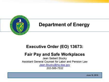 Department of Energy June 16, 2015 Executive Order (EO) 13673: Fair Pay and Safe Workplaces Jean Seibert Stucky Assistant General Counsel for Labor and.