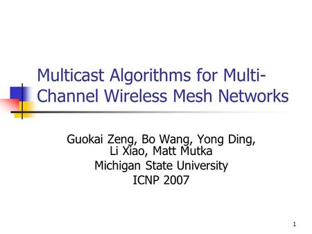 1 Multicast Algorithms for Multi- Channel Wireless Mesh Networks Guokai Zeng, Bo Wang, Yong Ding, Li Xiao, Matt Mutka Michigan State University ICNP 2007.