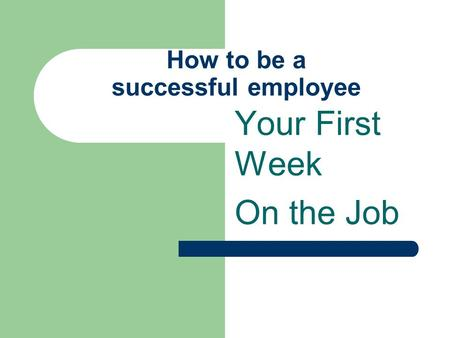 How to be a successful employee Your First Week On the Job.