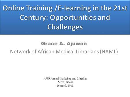 Grace A. Ajuwon Network of African Medical Librarians (NAML) AJPP Annual Workshop and Meeting Accra, Ghana 26 April, 2013.