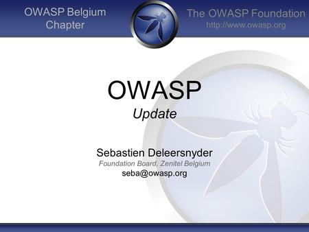 The OWASP Foundation  OWASP Belgium Chapter OWASP Update Sebastien Deleersnyder Foundation Board, Zenitel Belgium