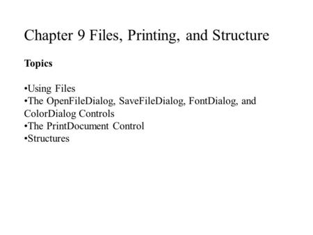 Chapter 9 Files, Printing, and Structure Topics Using Files The OpenFileDialog, SaveFileDialog, FontDialog, and ColorDialog Controls The PrintDocument.