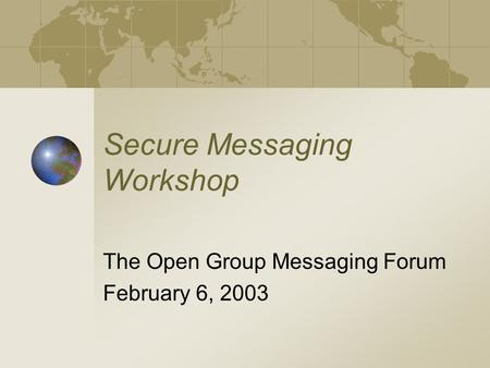 Secure Messaging Workshop The Open Group Messaging Forum February 6, 2003.