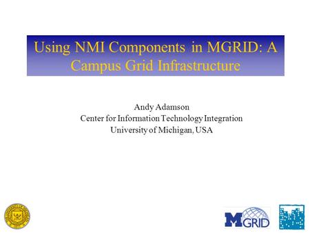 Using NMI Components in MGRID: A Campus Grid Infrastructure Andy Adamson Center for Information Technology Integration University of Michigan, USA.