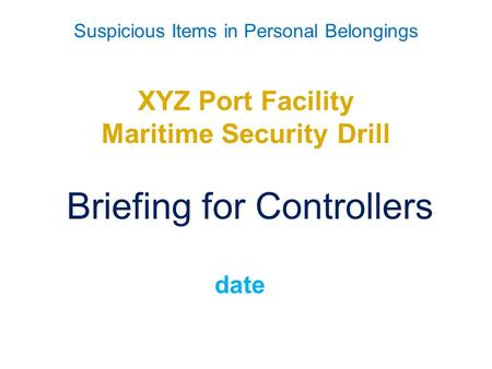 Suspicious Items in Personal Belongings XYZ Port Facility Maritime Security Drill Briefing for Controllers date.