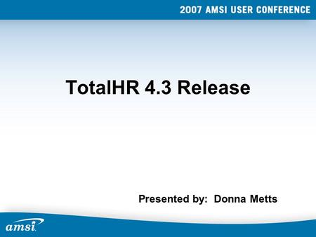 TotalHR 4.3 Release Presented by: Donna Metts. TotalHR 4.3 It's Here!!!! Scheduled Release - Fall, 2007 Currently in Beta.