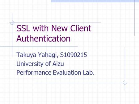 SSL with New Client Authentication Takuya Yahagi, S1090215 University of Aizu Performance Evaluation Lab.