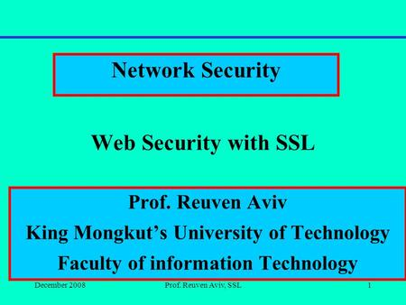 December 2008Prof. Reuven Aviv, SSL1 Web Security with SSL Network Security Prof. Reuven Aviv King Mongkut's University of Technology Faculty of information.