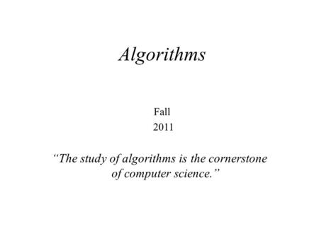 """The study of algorithms is the cornerstone of computer science."" Algorithms Fall 2011."