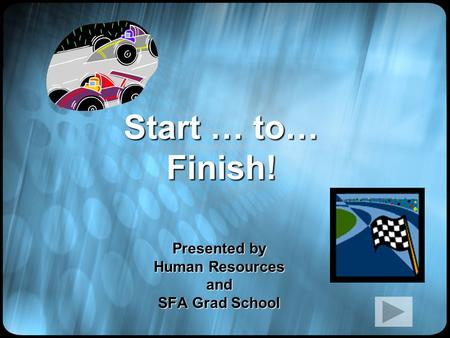 Start … to… Finish! Presented by Human Resources and SFA Grad School.