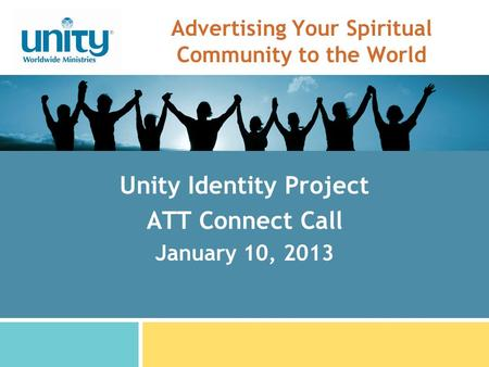 Advertising Your Spiritual Community to the World Unity Identity Project ATT Connect Call January 10, 2013.