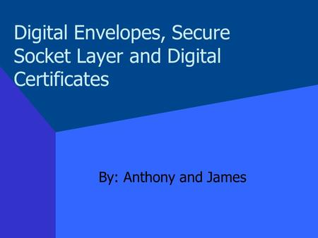 Digital Envelopes, Secure Socket Layer and Digital Certificates By: Anthony and James.