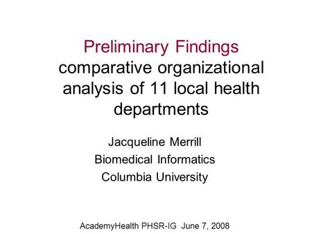 Preliminary Findings comparative organizational analysis of 11 local health departments Jacqueline Merrill Biomedical Informatics Columbia University AcademyHealth.