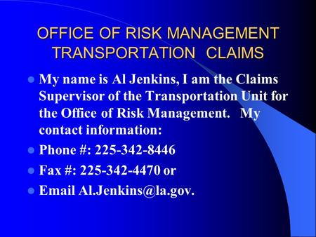 OFFICE OF RISK MANAGEMENT TRANSPORTATION CLAIMS My name is Al Jenkins, I am the Claims Supervisor of the Transportation Unit for the Office of Risk Management.