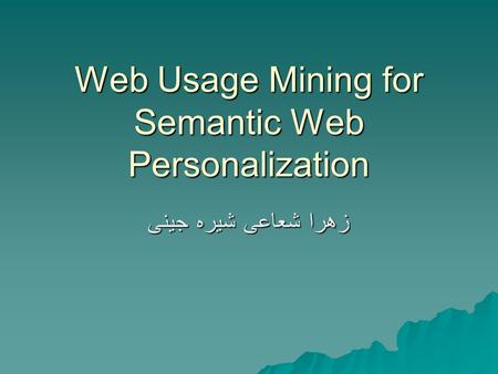 Web Usage Mining for Semantic Web Personalization جینی شیره شعاعی زهرا.