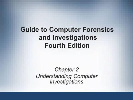 Chapter 2 Understanding Computer Investigations Guide to Computer Forensics and Investigations Fourth Edition.