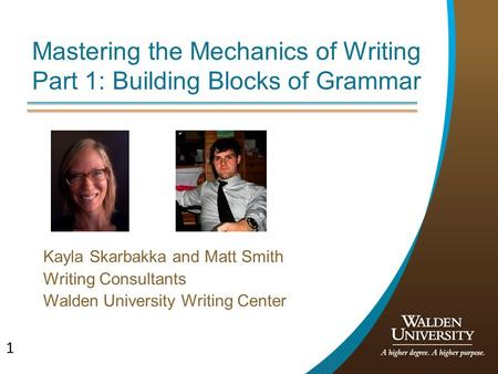 1 Mastering the Mechanics of Writing Part 1: Building Blocks of Grammar Kayla Skarbakka and Matt Smith Writing Consultants Walden University Writing Center.