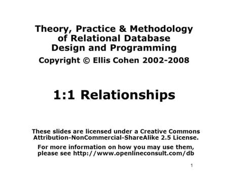 1 Theory, Practice & Methodology of Relational Database Design and Programming Copyright © Ellis Cohen 2002-2008 1:1 Relationships These slides are licensed.