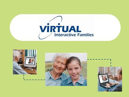 What We Do Virtual Interactive Families brings you interactive videoconferencing that is: – Turn-key solution (as easy as accessing a web-site) – Affordable.