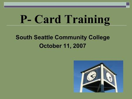 P- Card Training South Seattle Community College October 11, 2007.