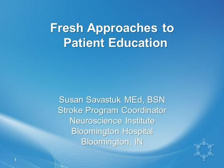 Fresh Approaches to Patient Education Susan Savastuk MEd, BSN Stroke Program Coordinator Neuroscience Institute Bloomington Hospital Bloomington, IN 1.