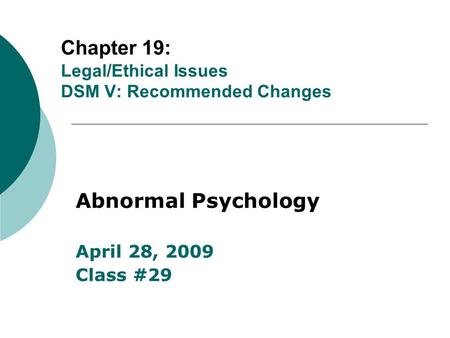 Chapter 19: Legal/Ethical Issues DSM V: Recommended Changes Abnormal Psychology April 28, 2009 Class #29.
