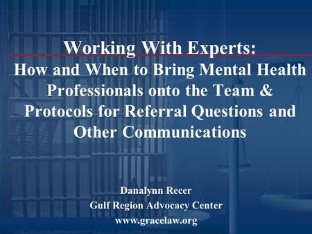 Working With Experts: How and When to Bring Mental Health Professionals onto the Team & Protocols for Referral Questions and Other Communications Danalynn.
