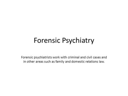 Forensic Psychiatry Forensic psychiatrists work with criminal and civil cases and in other areas such as family and domestic relations law.