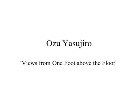 Ozu Yasujiro 'Views from One Foot above the Floor'
