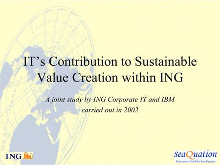 IT's Contribution to Sustainable Value Creation within ING A joint study by ING Corporate IT and IBM carried out in 2002.