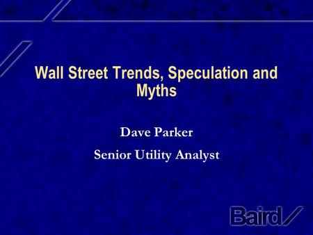 Wall Street Trends, Speculation and Myths Dave Parker Senior Utility Analyst.