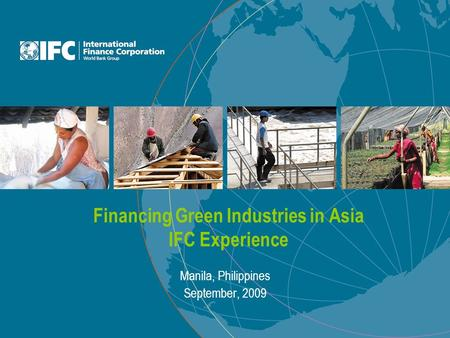 Financing Green Industries in Asia IFC Experience Manila, Philippines September, 2009.