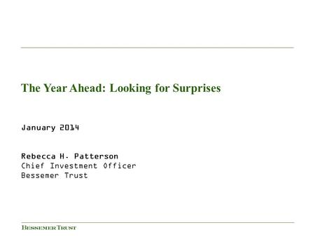 January 2014 Rebecca H. Patterson Chief Investment Officer Bessemer Trust The Year Ahead: Looking for Surprises.