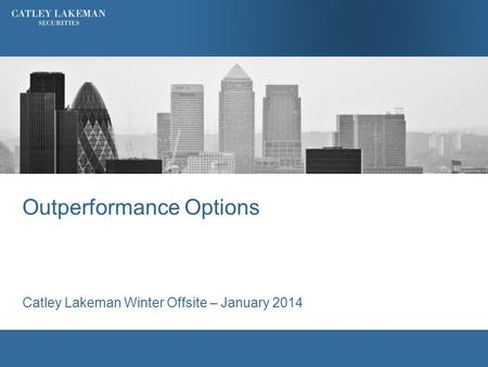 Outperformance Options Catley Lakeman Winter Offsite – January 2014.
