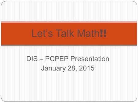 DIS – PCPEP Presentation January 28, 2015 Let's Talk Math !!