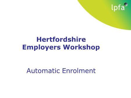 Local government pension scheme november 2013 auto enrolment the hertfordshire employers workshop automatic enrolment spiritdancerdesigns Image collections