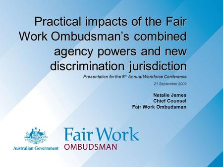 Practical impacts of the Fair Work Ombudsman's combined agency powers and new discrimination jurisdiction Presentation for the 8 th Annual Workforce Conference.