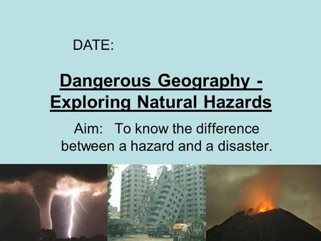 Dangerous Geography - Exploring Natural Hazards Aim: To know the difference between a hazard and a disaster. DATE: