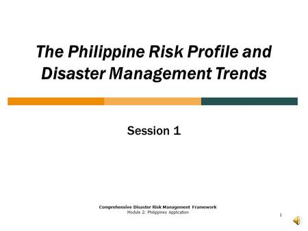 1 The Philippine Risk Profile and Disaster Management Trends Comprehensive Disaster Risk Management Framework Module 2: Philippines Application Session.