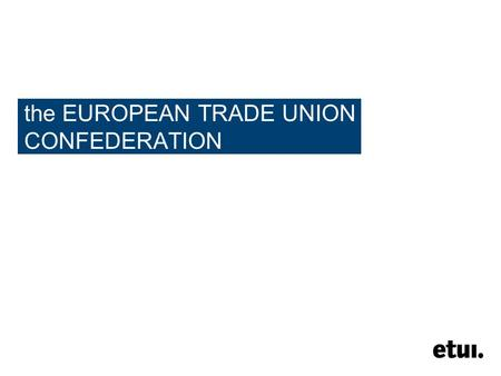 The EUROPEAN TRADE UNION CONFEDERATION. 2 the ETUC making workers' voice heard at European policymaking level for more social Europe.