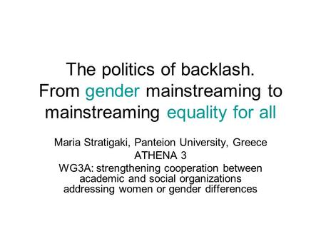The politics of backlash. From gender mainstreaming to mainstreaming equality for all Maria Stratigaki, Panteion University, Greece ATHENA 3 WG3A: strengthening.
