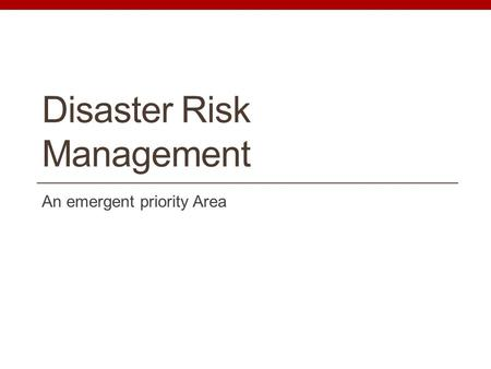 Disaster Risk Management An emergent priority Area.