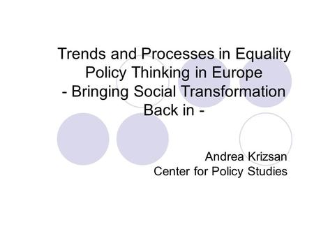 Trends and Processes in Equality Policy Thinking in Europe - Bringing Social Transformation Back in - Andrea Krizsan Center for Policy Studies.