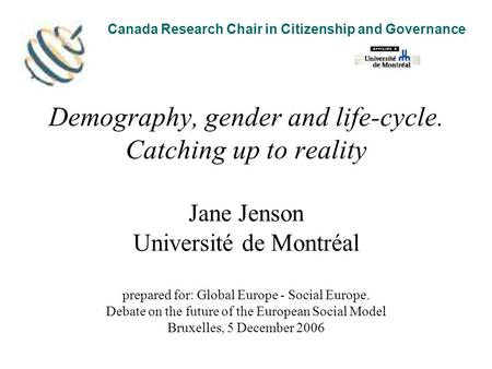 Demography, gender and life-cycle. Catching up to reality Jane Jenson Université de Montréal prepared for: Global Europe - Social Europe. Debate on the.
