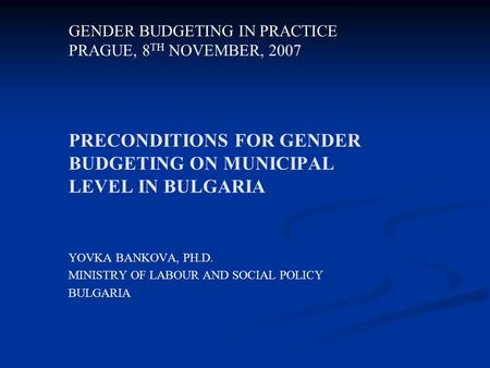 PRECONDITIONS FOR GENDER BUDGETING ON MUNICIPAL LEVEL IN BULGARIA YOVKA BANKOVA, PH.D. MINISTRY OF LABOUR AND SOCIAL POLICY BULGARIA GENDER BUDGETING IN.