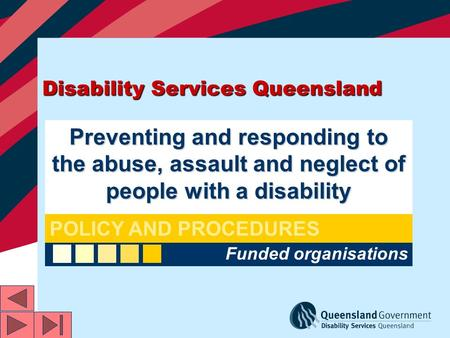 Disability Services Queensland Preventing and responding to the abuse, assault and neglect of people with a disability Funded organisations POLICY AND.