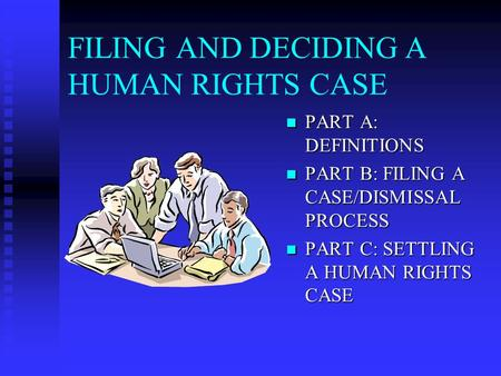 FILING AND DECIDING A HUMAN RIGHTS CASE PART A: DEFINITIONS PART A: DEFINITIONS PART B: FILING A CASE/DISMISSAL PROCESS PART B: FILING A CASE/DISMISSAL.