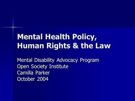 Mental Health Policy, Human Rights & the Law Mental Disability Advocacy Program Open Society Institute Camilla Parker October 2004.